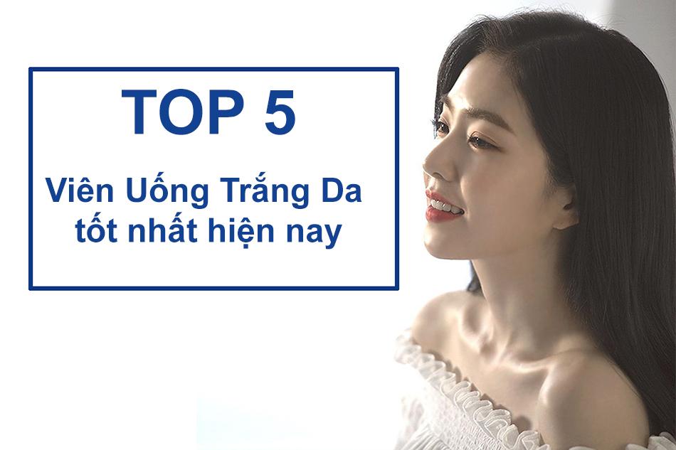 Top 5 Viên Uống Trăng Da tốt nhất hiện nay